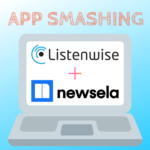 App Smashing Listenwise & Newsela